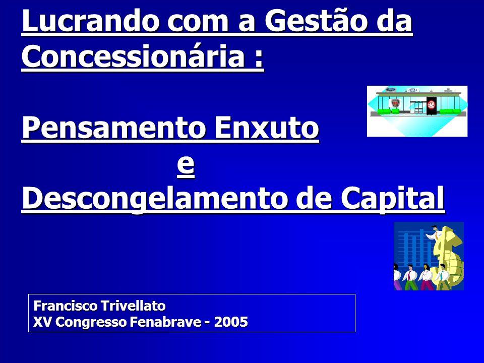Lucrando com a Gestão da Concessionária : Pensamento Enxuto e Descongelamento de Capital Francisco Trivellato XV Congresso Fenabrave - 2005