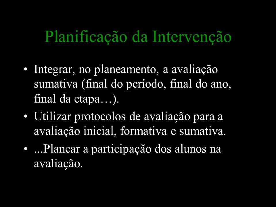 Planificação da Intervenção Integrar, no planeamento, a avaliação sumativa (final do período, final do ano, final da etapa…). Utilizar protocolos de a