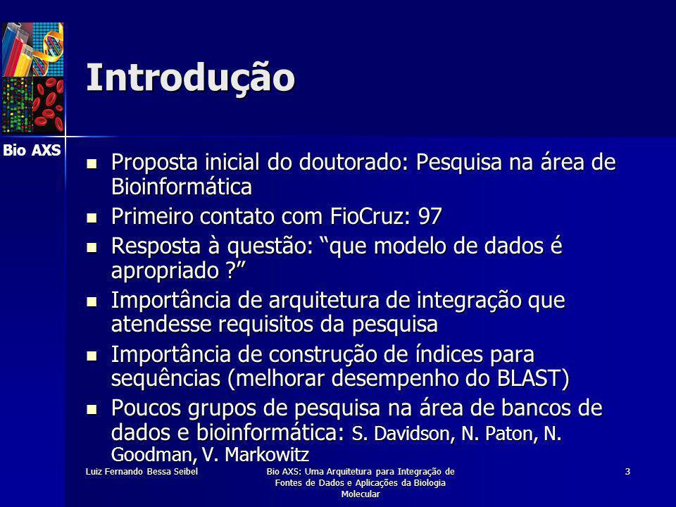 Bio AXS Luiz Fernando Bessa SeibelBio AXS: Uma Arquitetura para Integração de Fontes de Dados e Aplicações da Biologia Molecular 3 Introdução Proposta inicial do doutorado: Pesquisa na área de Bioinformática Proposta inicial do doutorado: Pesquisa na área de Bioinformática Primeiro contato com FioCruz: 97 Primeiro contato com FioCruz: 97 Resposta à questão: que modelo de dados é apropriado Resposta à questão: que modelo de dados é apropriado Importância de arquitetura de integração que atendesse requisitos da pesquisa Importância de arquitetura de integração que atendesse requisitos da pesquisa Importância de construção de índices para sequências (melhorar desempenho do BLAST) Importância de construção de índices para sequências (melhorar desempenho do BLAST) Poucos grupos de pesquisa na área de bancos de dados e bioinformática: S.