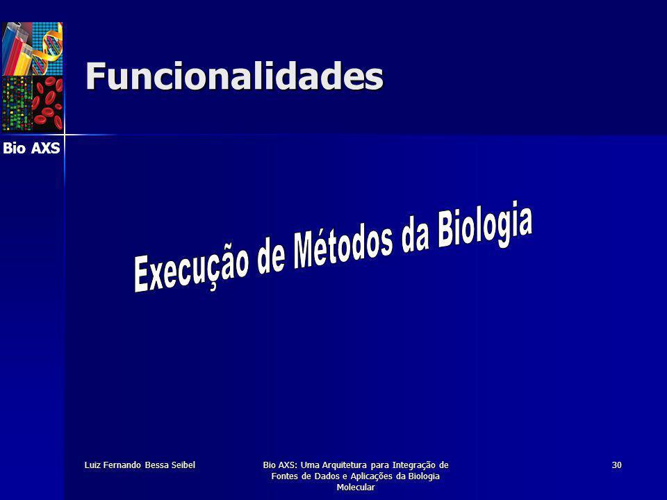 Bio AXS Luiz Fernando Bessa SeibelBio AXS: Uma Arquitetura para Integração de Fontes de Dados e Aplicações da Biologia Molecular 30 Funcionalidades