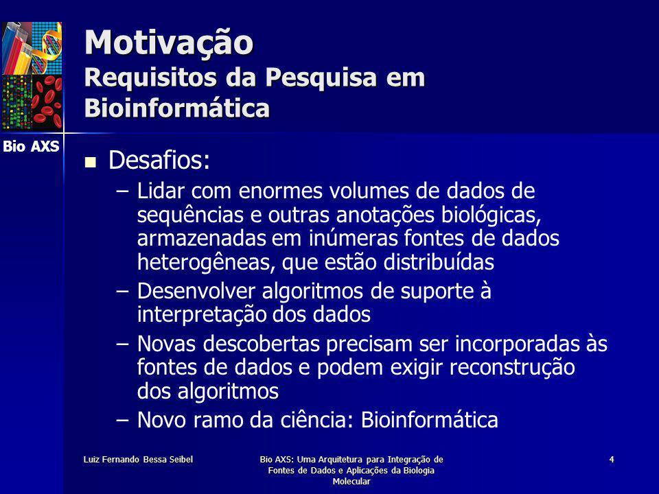 Bio AXS Luiz Fernando Bessa SeibelBio AXS: Uma Arquitetura para Integração de Fontes de Dados e Aplicações da Biologia Molecular 4 Motivação Requisitos da Pesquisa em Bioinformática Desafios: – –Lidar com enormes volumes de dados de sequências e outras anotações biológicas, armazenadas em inúmeras fontes de dados heterogêneas, que estão distribuídas – –Desenvolver algoritmos de suporte à interpretação dos dados – –Novas descobertas precisam ser incorporadas às fontes de dados e podem exigir reconstrução dos algoritmos – –Novo ramo da ciência: Bioinformática