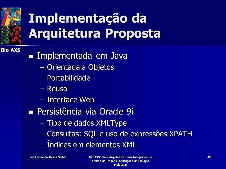 Bio AXS Luiz Fernando Bessa SeibelBio AXS: Uma Arquitetura para Integração de Fontes de Dados e Aplicações da Biologia Molecular 49 Implementação da Arquitetura Proposta Implementada em Java Implementada em Java –Orientada a Objetos –Portabilidade –Reuso –Interface Web Persistência via Oracle 9i Persistência via Oracle 9i –Tipo de dados XMLType –Consultas: SQL e uso de expressões XPATH –Índices em elementos XML