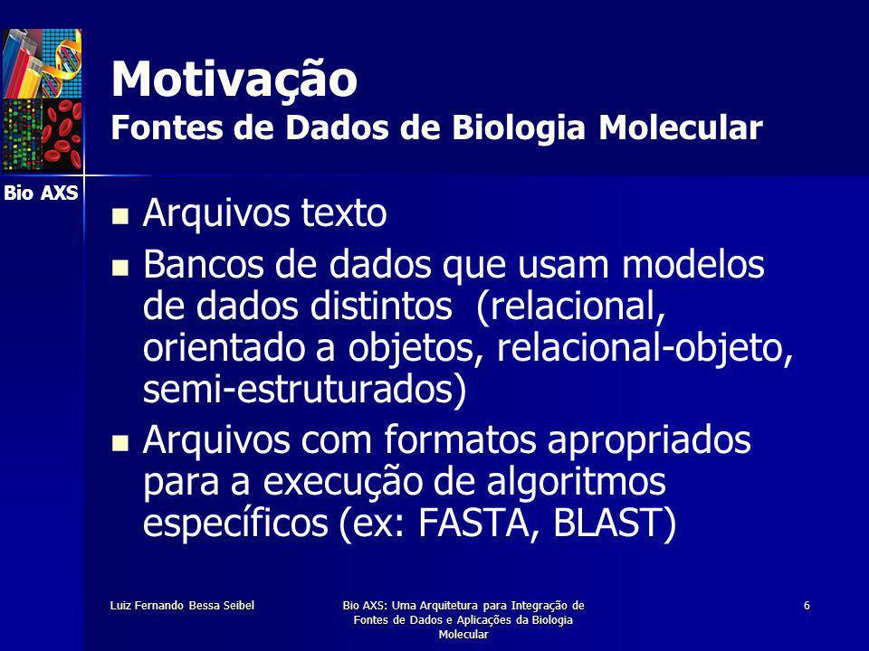 Bio AXS Luiz Fernando Bessa SeibelBio AXS: Uma Arquitetura para Integração de Fontes de Dados e Aplicações da Biologia Molecular 6 Motivação Fontes de Dados de Biologia Molecular Arquivos texto Bancos de dados que usam modelos de dados distintos (relacional, orientado a objetos, relacional-objeto, semi-estruturados) Arquivos com formatos apropriados para a execução de algoritmos específicos (ex: FASTA, BLAST)
