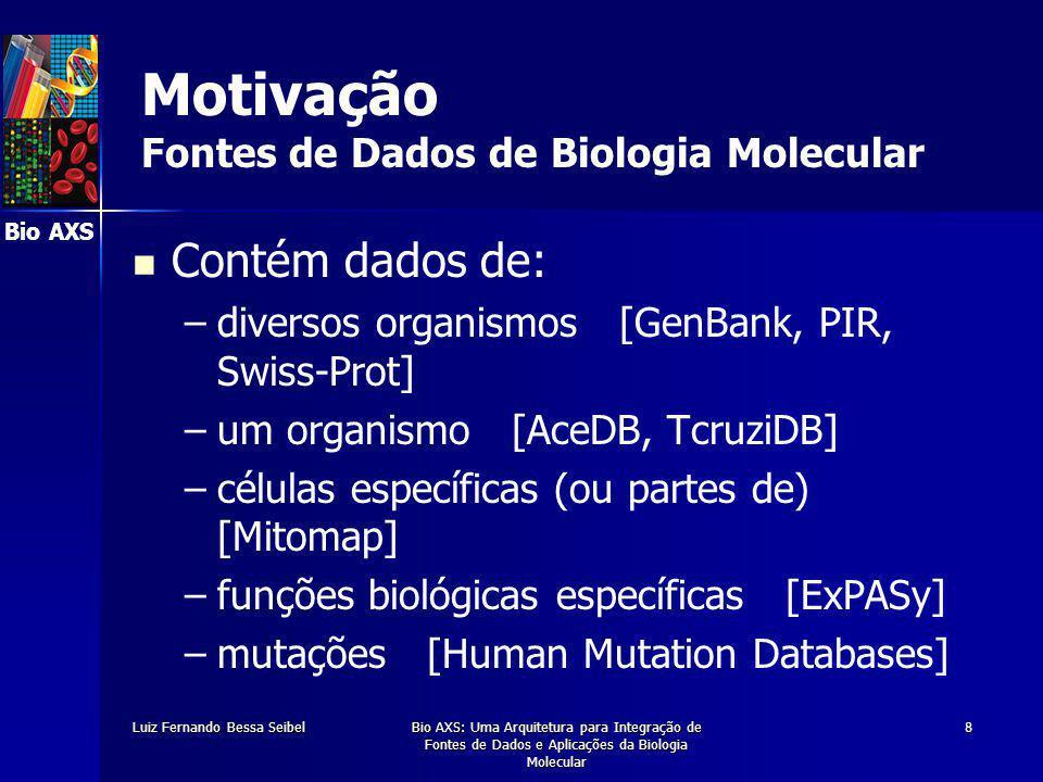 Bio AXS Luiz Fernando Bessa SeibelBio AXS: Uma Arquitetura para Integração de Fontes de Dados e Aplicações da Biologia Molecular 8 Motivação Fontes de Dados de Biologia Molecular Contém dados de: – –diversos organismos [GenBank, PIR, Swiss-Prot] – –um organismo [AceDB, TcruziDB] – –células específicas (ou partes de) [Mitomap] – –funções biológicas específicas [ExPASy] – –mutações [Human Mutation Databases]