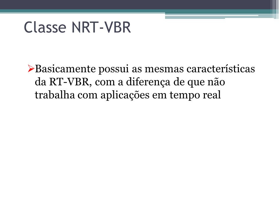 Classe RT-VBR  Usada em serviços taxa de bit variáveis e extrema necessidade de tempo real  Fundamental que não se introduza nenhuma alteração no pa