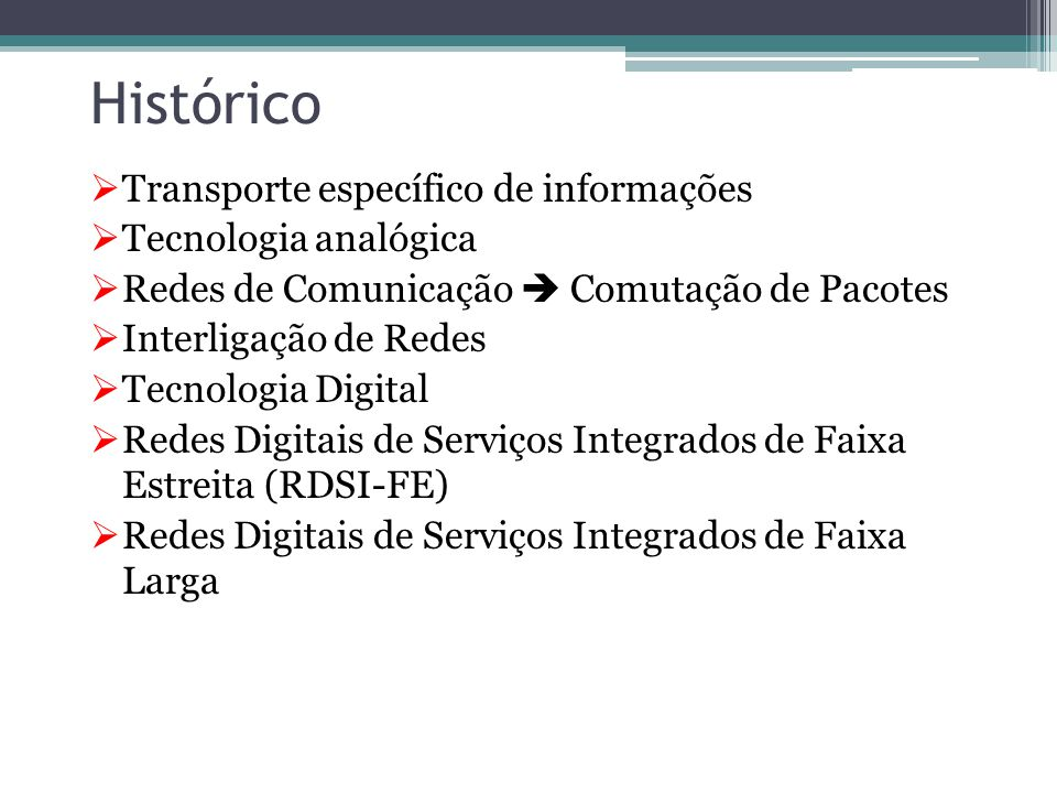 Histórico  Transporte específico de informações  Tecnologia analógica  Redes de Comunicação  Comutação de Pacotes  Interligação de Redes  Tecnologia Digital  Redes Digitais de Serviços Integrados de Faixa Estreita (RDSI-FE)  Redes Digitais de Serviços Integrados de Faixa Larga