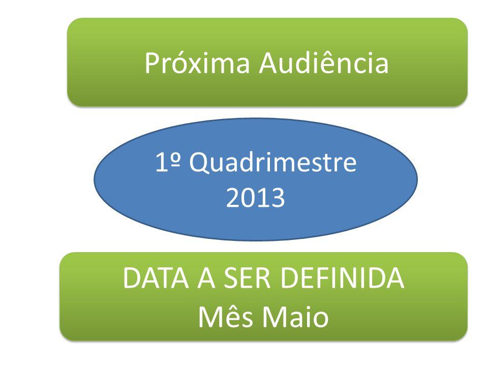 Próxima Audiência DATA A SER DEFINIDA Mês Maio DATA A SER DEFINIDA Mês Maio 1º Quadrimestre 2013