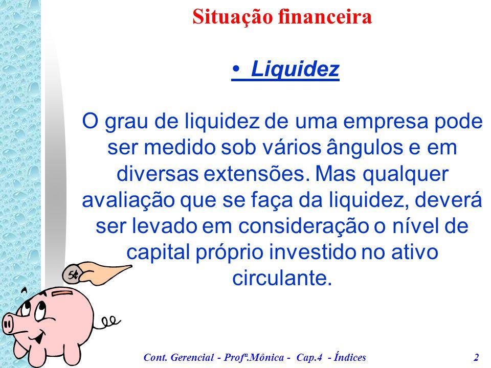 Cont. Gerencial - Profª.Mônica - Cap.4 - Índices 1 Situação financeira Liquidez * Demonstram a base da situação financeira da empresa. * Através do co