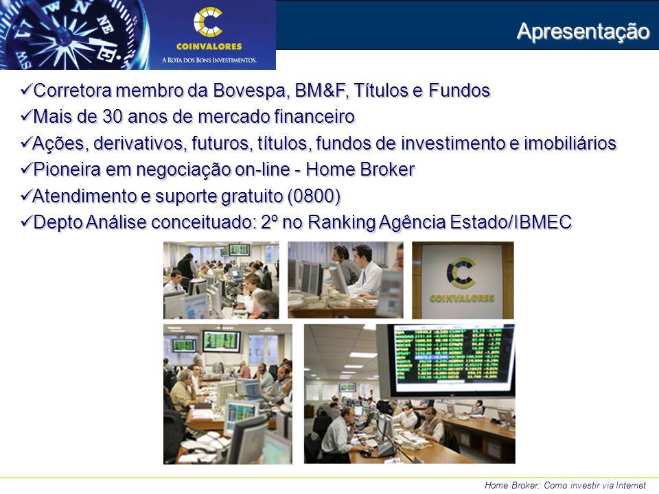 Apresentação Corretora membro da Bovespa, BM&F, Títulos e Fundos Corretora membro da Bovespa, BM&F, Títulos e Fundos Mais de 30 anos de mercado financeiro Mais de 30 anos de mercado financeiro Ações, derivativos, futuros, títulos, fundos de investimento e imobiliários Ações, derivativos, futuros, títulos, fundos de investimento e imobiliários Pioneira em negociação on-line - Home Broker Pioneira em negociação on-line - Home Broker Atendimento e suporte gratuito (0800) Atendimento e suporte gratuito (0800) Depto Análise conceituado: 2º no Ranking Agência Estado/IBMEC Depto Análise conceituado: 2º no Ranking Agência Estado/IBMEC