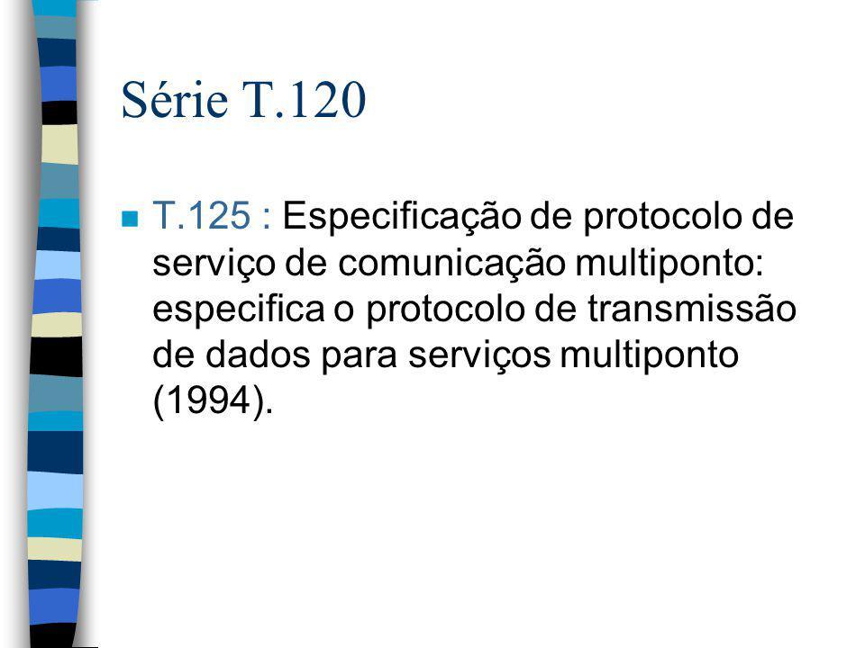 Série T.120 n T.125 : Especificação de protocolo de serviço de comunicação multiponto: especifica o protocolo de transmissão de dados para serviços mu
