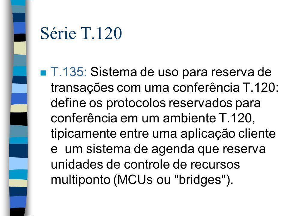 Série T.120 n T.135: Sistema de uso para reserva de transações com uma conferência T.120: define os protocolos reservados para conferência em um ambie