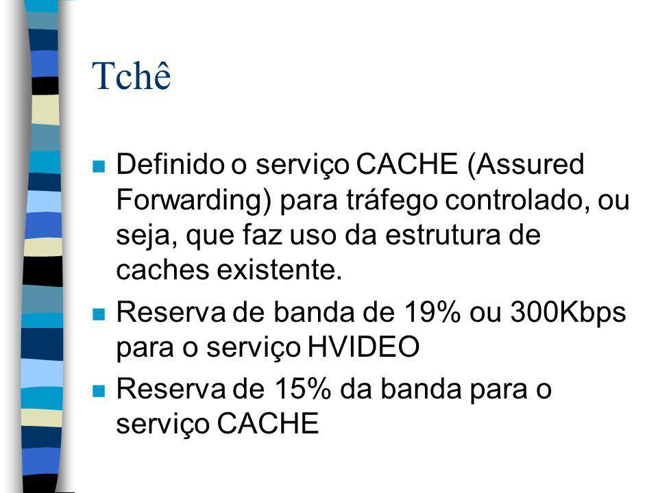 Tchê n Definido o serviço CACHE (Assured Forwarding) para tráfego controlado, ou seja, que faz uso da estrutura de caches existente. n Reserva de band
