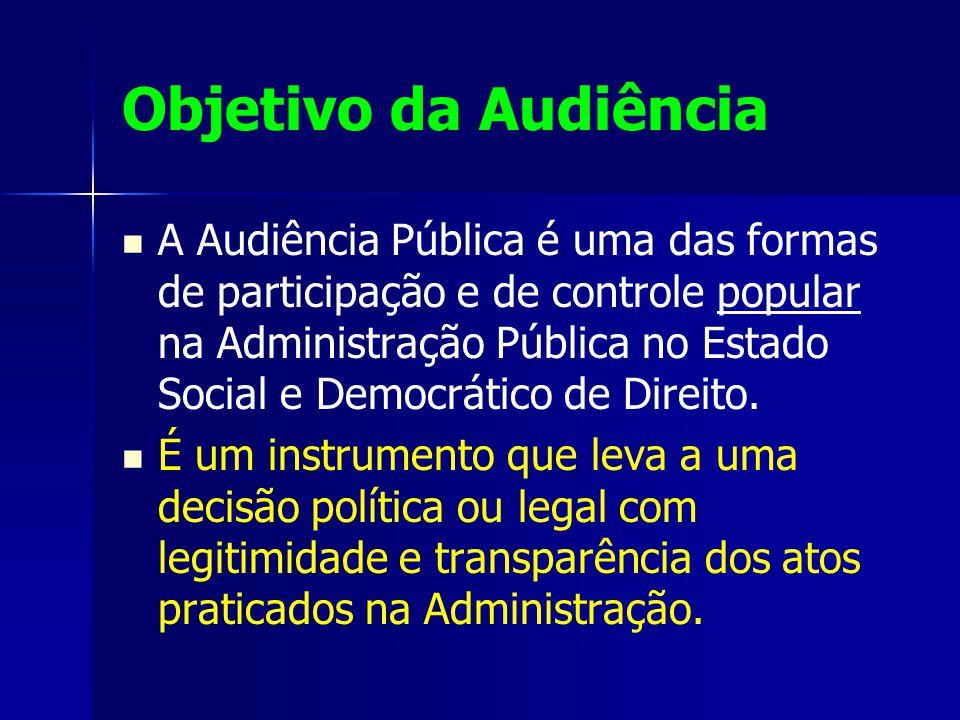 Objetivo da Audiência A Audiência Pública é uma das formas de participação e de controle popular na Administração Pública no Estado Social e Democrático de Direito.