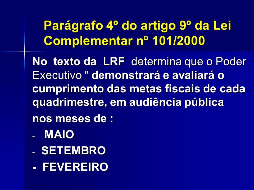 Parágrafo 4º do artigo 9º da Lei Complementar nº 101/2000 No texto da LRF determina que o Poder Executivo demonstrará e avaliará o cumprimento das metas fiscais de cada quadrimestre, em audiência pública nos meses de : - MAIO - SETEMBRO - FEVEREIRO