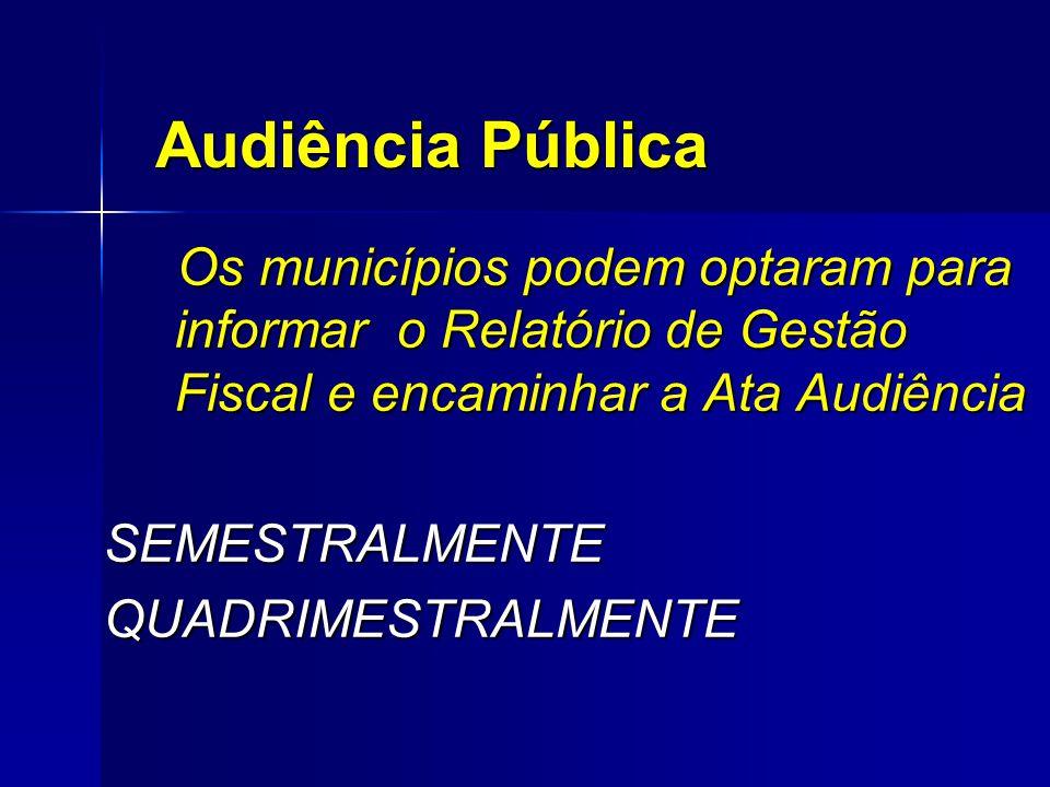 Audiência Pública Os municípios podem optaram para informar o Relatório de Gestão Fiscal e encaminhar a Ata Audiência Os municípios podem optaram para informar o Relatório de Gestão Fiscal e encaminhar a Ata Audiência SEMESTRALMENTE SEMESTRALMENTE QUADRIMESTRALMENTE QUADRIMESTRALMENTE