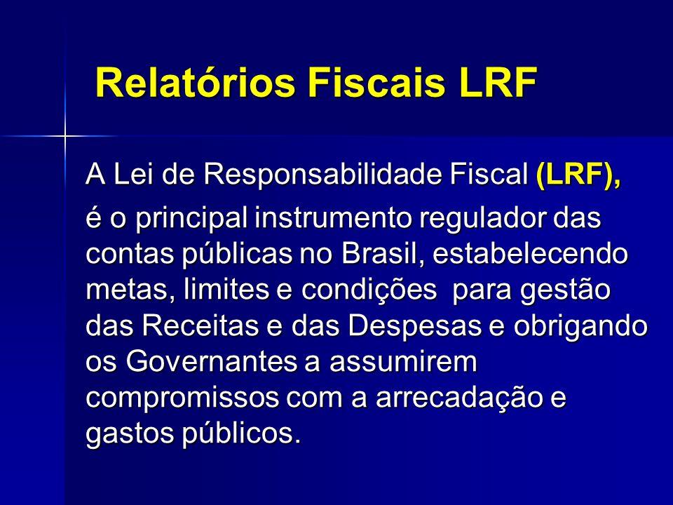 Relatórios Fiscais LRF A Lei de Responsabilidade Fiscal (LRF), é o principal instrumento regulador das contas públicas no Brasil, estabelecendo metas, limites e condições para gestão das Receitas e das Despesas e obrigando os Governantes a assumirem compromissos com a arrecadação e gastos públicos.