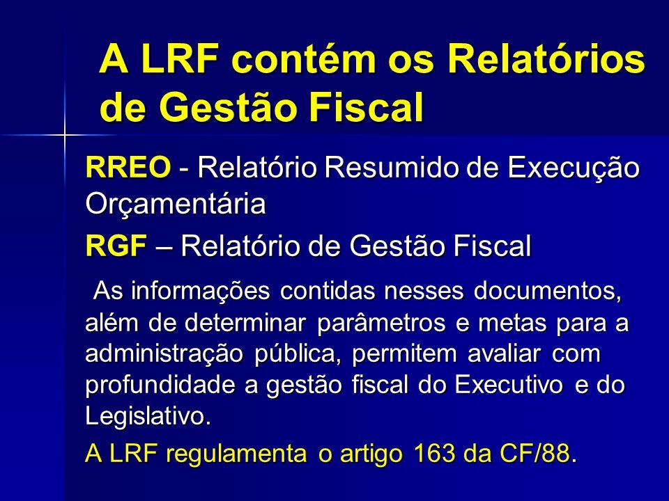 A LRF contém os Relatórios de Gestão Fiscal RREO - Relatório Resumido de Execução Orçamentária RGF – Relatório de Gestão Fiscal As informações contidas nesses documentos, além de determinar parâmetros e metas para a administração pública, permitem avaliar com profundidade a gestão fiscal do Executivo e do Legislativo.