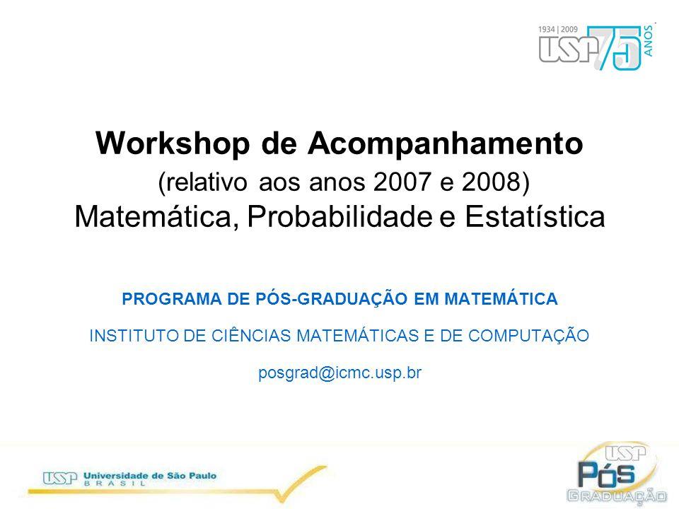 Workshop de Acompanhamento (relativo aos anos 2007 e 2008) Matemática, Probabilidade e Estatística PROGRAMA DE PÓS-GRADUAÇÃO EM MATEMÁTICA INSTITUTO DE CIÊNCIAS MATEMÁTICAS E DE COMPUTAÇÃO posgrad@icmc.usp.br