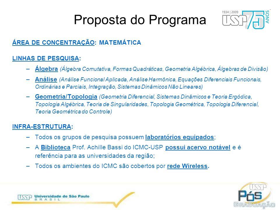 Proposta do Programa ÁREA DE CONCENTRAÇÃO: MATEMÁTICA LINHAS DE PESQUISA: –Álgebra (Álgebra Comutativa, Formas Quadráticas, Geometria Algébrica, Álgebras de Divisão) –Análise (Análise Funcional Aplicada, Análise Harmônica, Equações Diferenciais Funcionais, Ordinárias e Parciais, Integração, Sistemas Dinâmicos Não Lineares) –Geometria/Topologia (Geometria Diferencial, Sistemas Dinâmicos e Teoria Ergódica, Topologia Algébrica, Teoria de Singularidades, Topologia Geométrica, Topologia Diferencial, Teoria Geométrica do Controle) INFRA-ESTRUTURA: –Todos os grupos de pesquisa possuem laboratórios equipados; –A Biblioteca Prof.