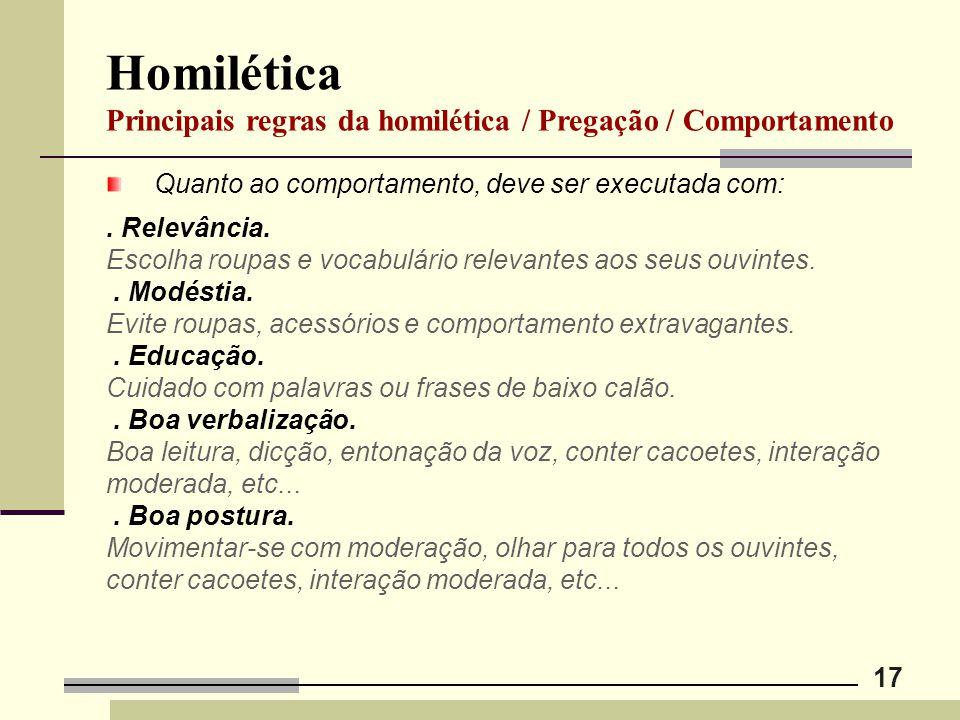17 Homilética Principais regras da homilética / Pregação / Comportamento Quanto ao comportamento, deve ser executada com:. Relevância. Escolha roupas
