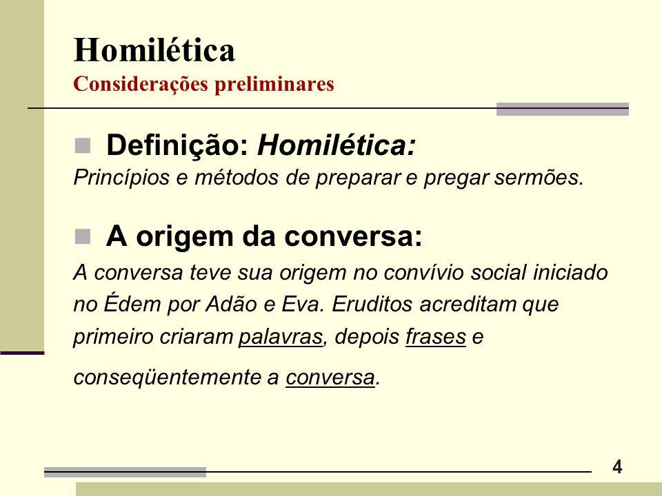 4 Homilética Considerações preliminares Definição: Homilética: Princípios e métodos de preparar e pregar sermões. A origem da conversa: A conversa tev