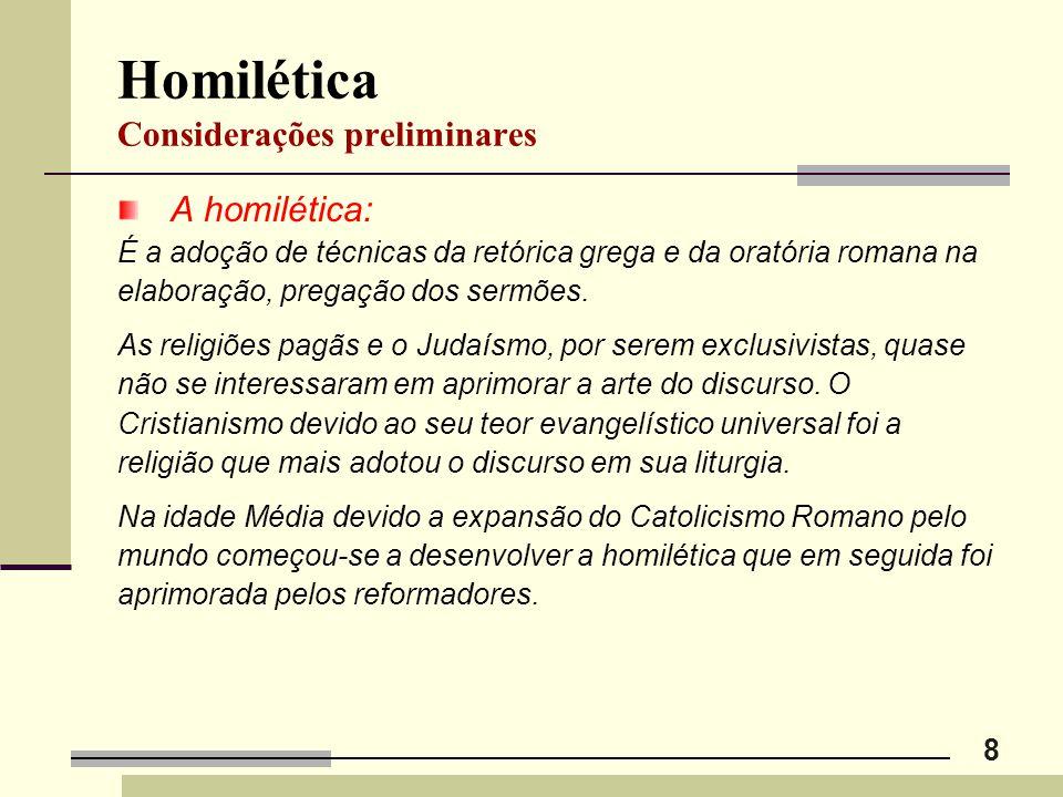 8 Homilética Considerações preliminares A homilética: É a adoção de técnicas da retórica grega e da oratória romana na elaboração, pregação dos sermõe