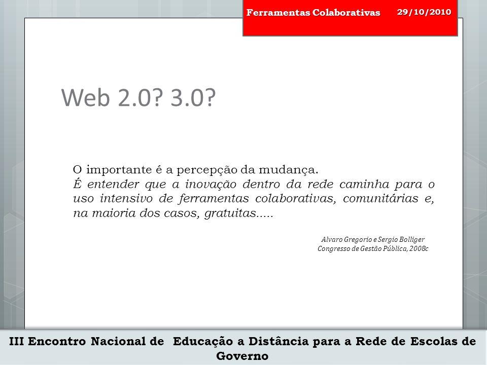 III Encontro Nacional de Educação a Distância para a Rede de Escolas de Governo 29/10/2010 Ferramentas Colaborativas O importante é a percepção da mudança.