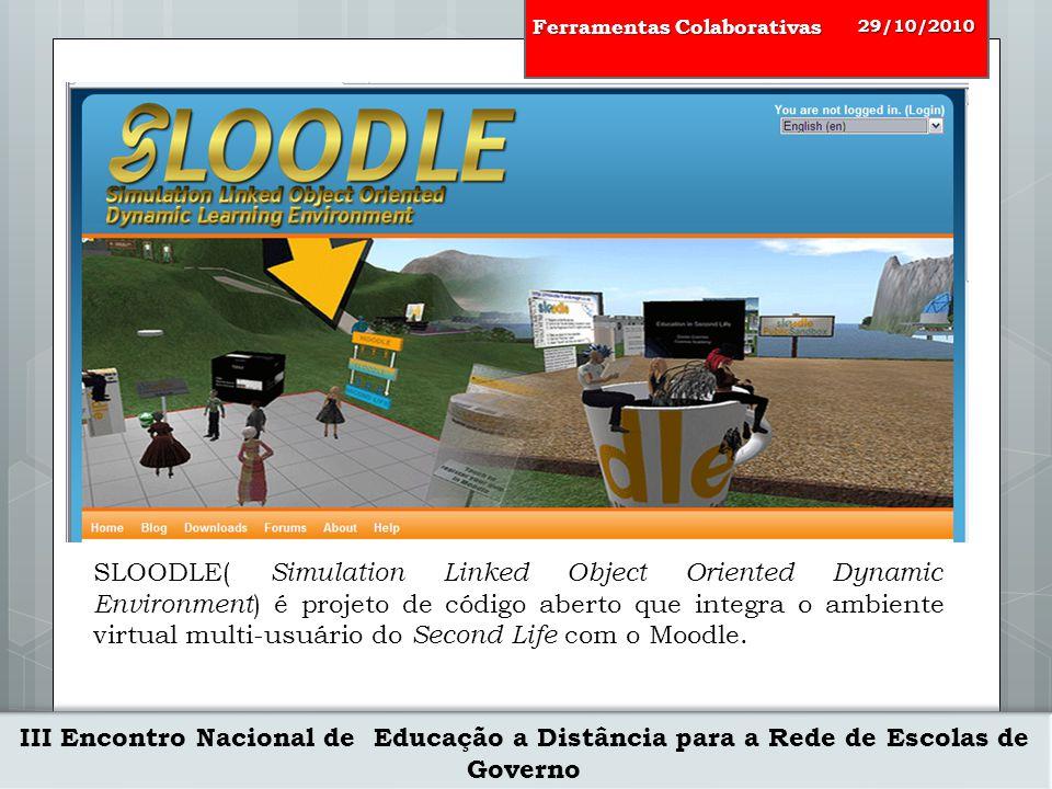 III Encontro Nacional de Educação a Distância para a Rede de Escolas de Governo 29/10/2010 Ferramentas Colaborativas SLOODLE( Simulation Linked Object Oriented Dynamic Environment ) é projeto de código aberto que integra o ambiente virtual multi-usuário do Second Life com o Moodle.