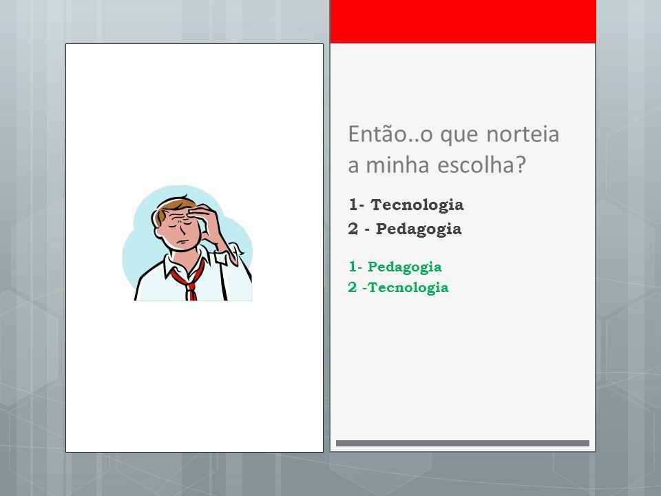 Então..o que norteia a minha escolha 1- Tecnologia 2 - Pedagogia 1- Pedagogia 2 -Tecnologia