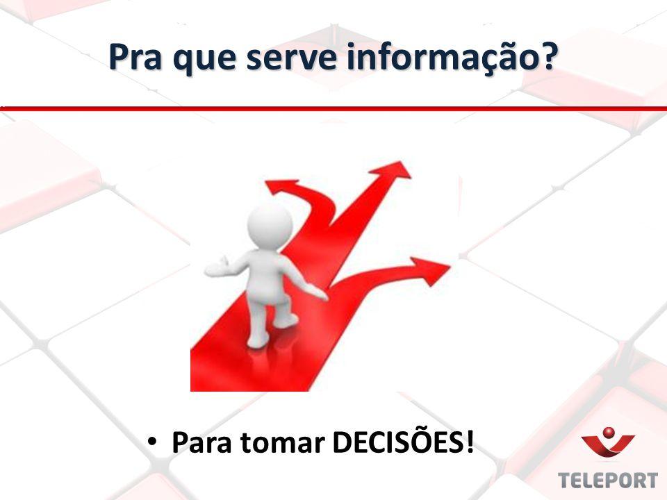 Pra que serve informação? Para tomar DECISÕES!