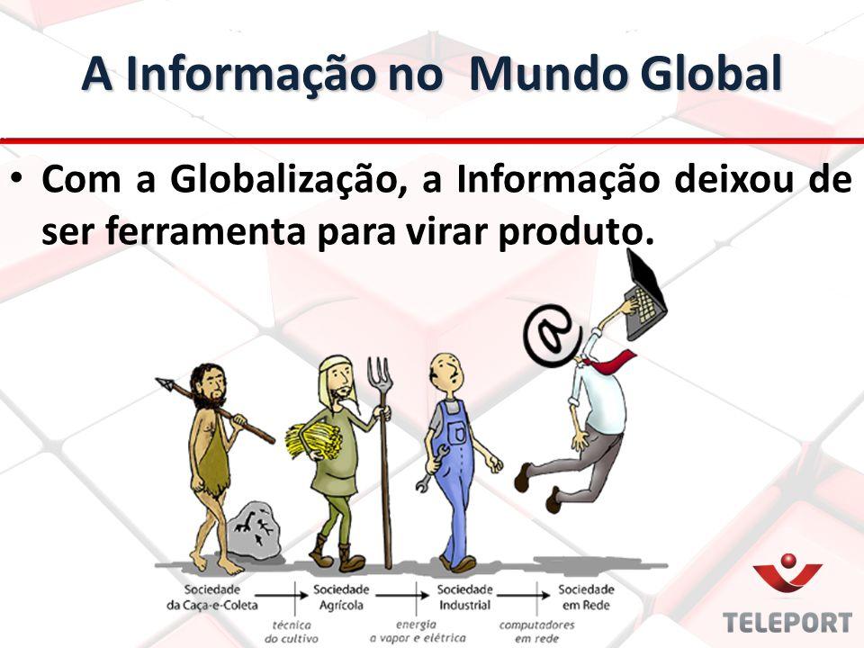 A Informação no Mundo Global Com a Globalização, a Informação deixou de ser ferramenta para virar produto.