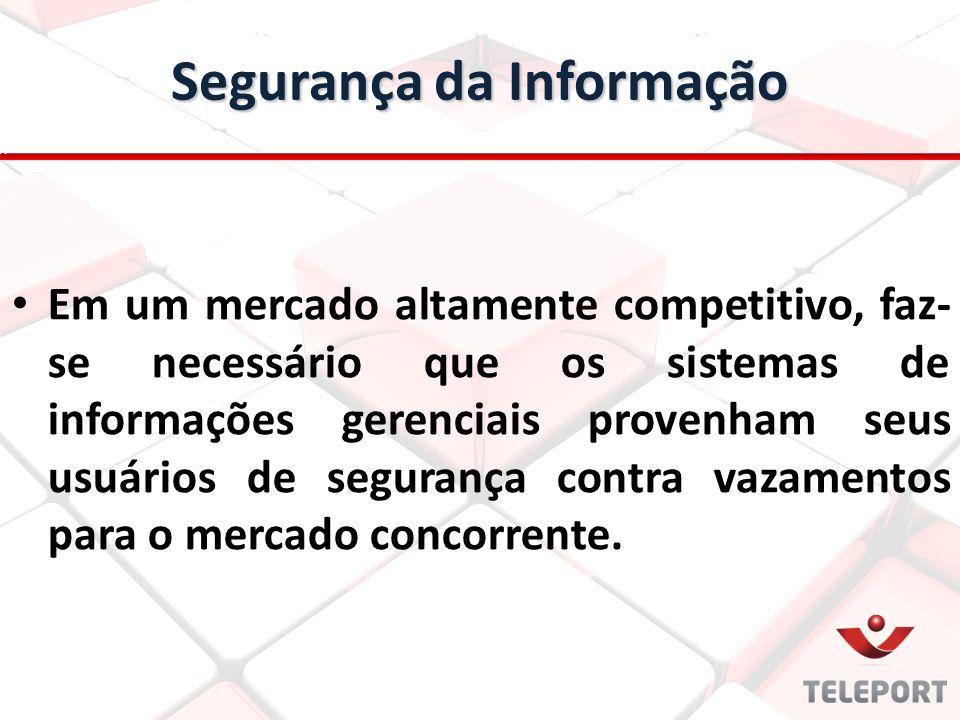 Segurança da Informação Em um mercado altamente competitivo, faz- se necessário que os sistemas de informações gerenciais provenham seus usuários de segurança contra vazamentos para o mercado concorrente.