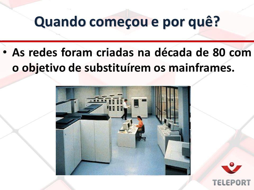 Quando começou e por quê? As redes foram criadas na década de 80 com o objetivo de substituírem os mainframes.
