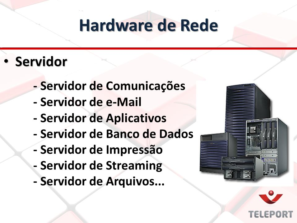 Hardware de Rede Servidor Servidor - Servidor de Comunicações - Servidor de e-Mail - Servidor de Aplicativos - Servidor de Banco de Dados - Servidor d
