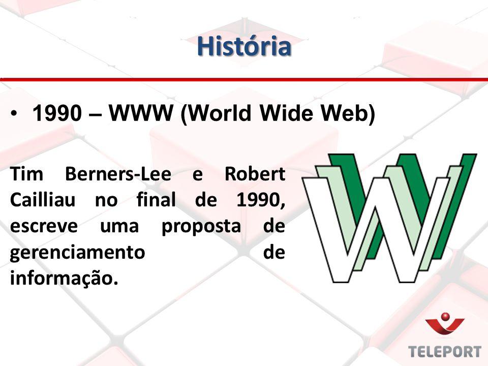 História Tim Berners-Lee e Robert Cailliau no final de 1990, escreve uma proposta de gerenciamento de informação. 1990 – WWW (World Wide Web)