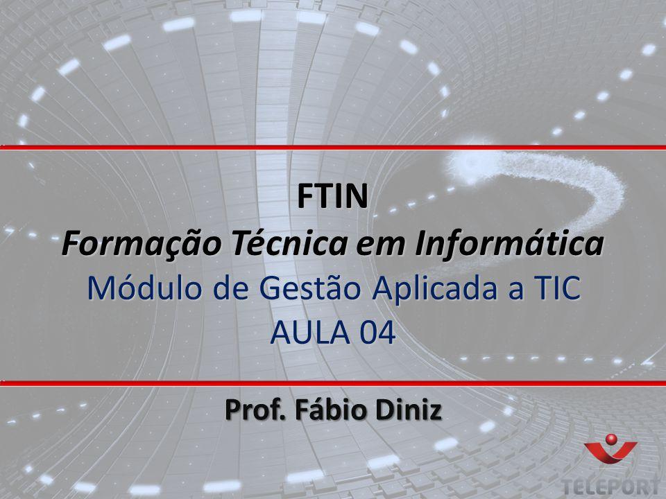 FTIN Formação Técnica em Informática Módulo de Gestão Aplicada a TIC AULA 04 Prof. Fábio Diniz