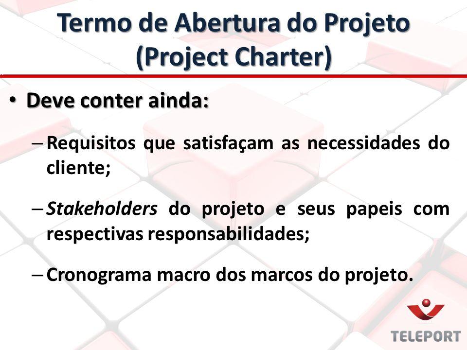Termo de Abertura do Projeto (Project Charter) Deve conter ainda: Deve conter ainda: – Requisitos que satisfaçam as necessidades do cliente; – Stakeho