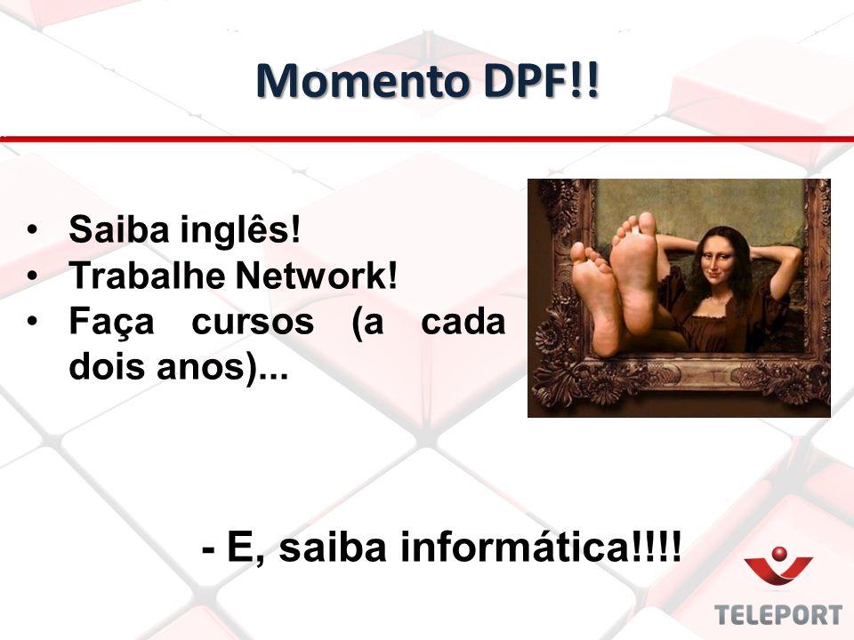 Momento DPF!! - E, saiba informática!!!! Saiba inglês! Trabalhe Network! Faça cursos (a cada dois anos)...