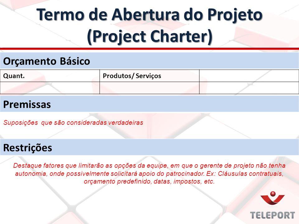Termo de Abertura do Projeto (Project Charter) Orçamento Básico Quant.Produtos/ Serviços Premissas Restrições Suposições que são consideradas verdadei