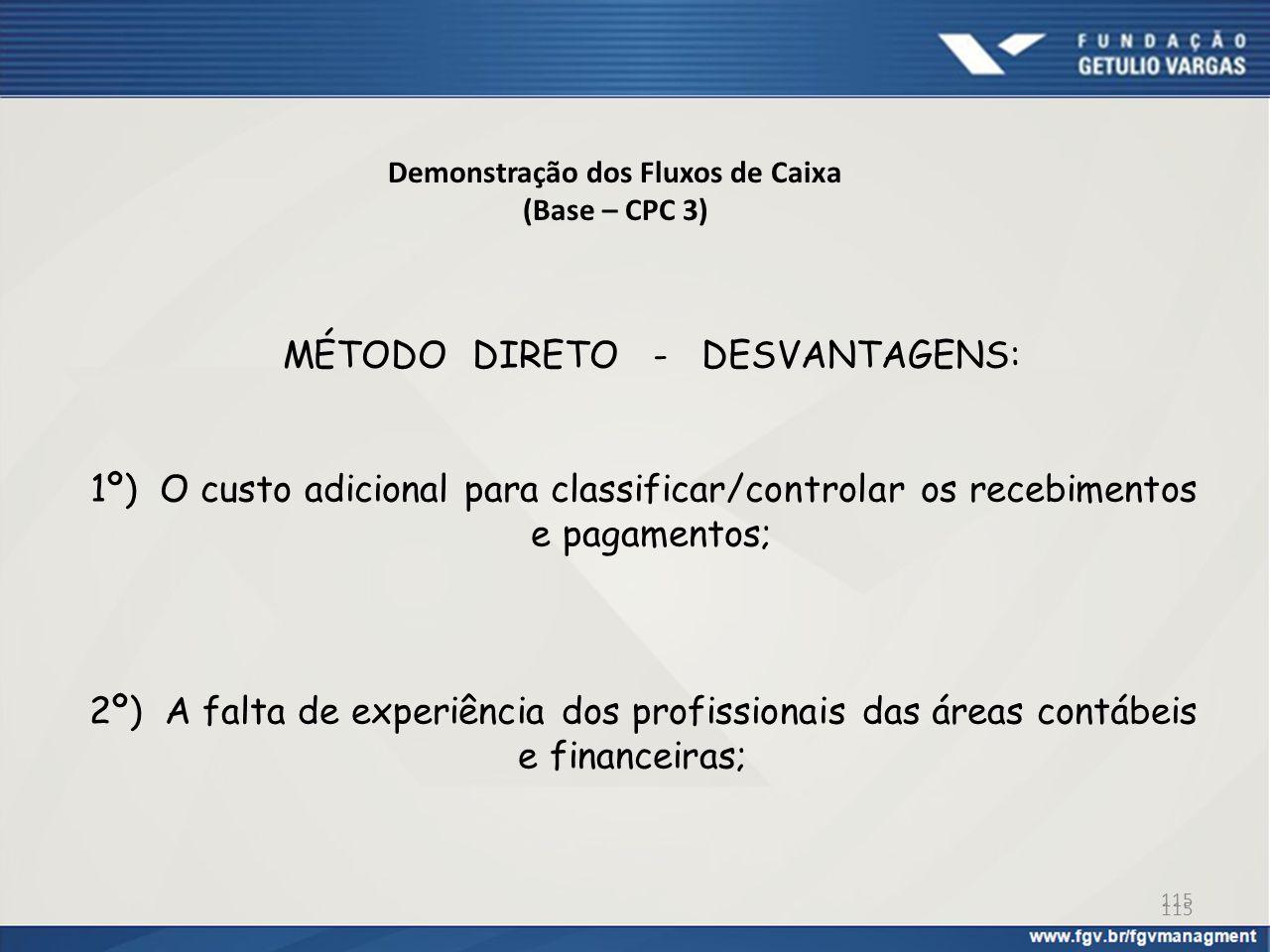 115 Demonstração dos Fluxos de Caixa (Base – CPC 3) MÉTODO DIRETO - DESVANTAGENS: 1º) O custo adicional para classificar/controlar os recebimentos e p
