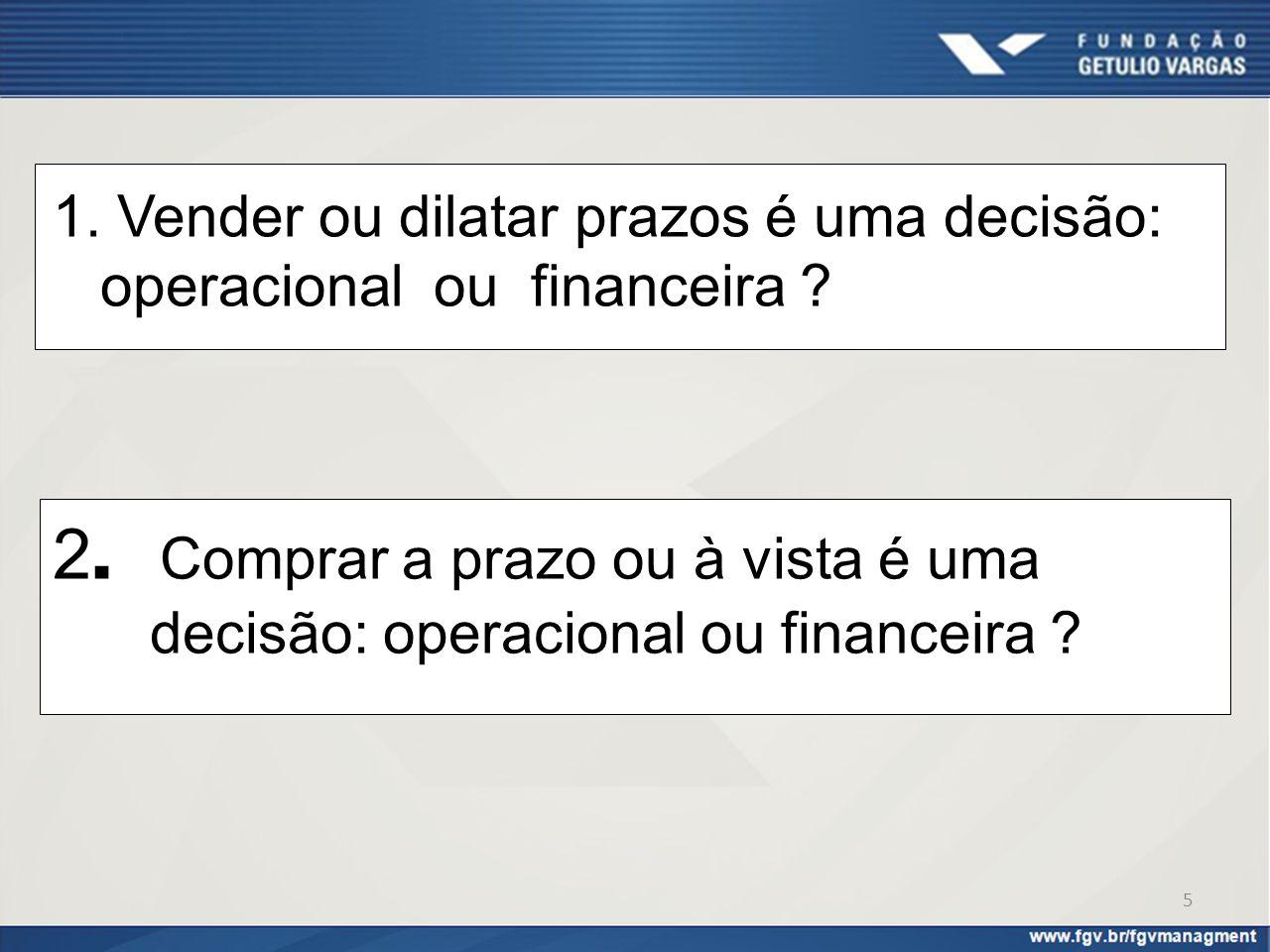 1. Vender ou dilatar prazos é uma decisão: operacional ou financeira ? 2. Comprar a prazo ou à vista é uma decisão: operacional ou financeira ? 5