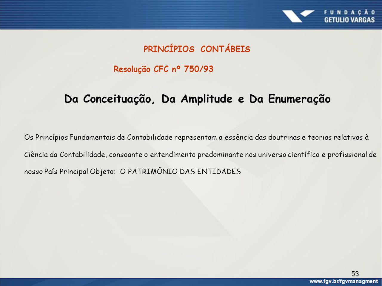 53 PRINCÍPIOS CONTÁBEIS Resolução CFC nº 750/93 Da Conceituação, Da Amplitude e Da Enumeração Os Princípios Fundamentais de Contabilidade representam