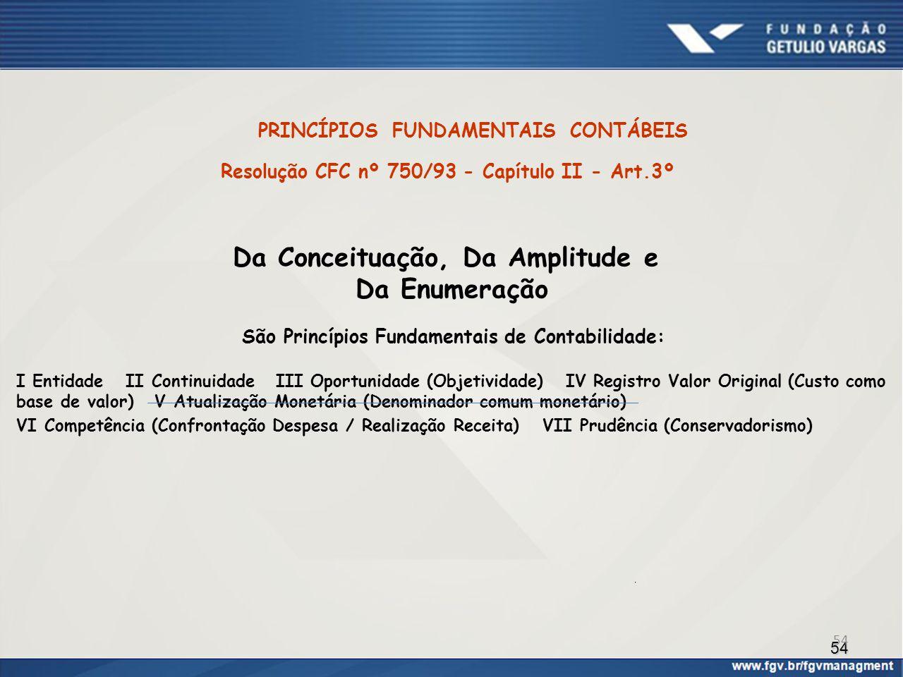54 PRINCÍPIOS FUNDAMENTAIS CONTÁBEIS Resolução CFC nº 750/93 - Capítulo II - Art.3º Da Conceituação, Da Amplitude e Da Enumeração São Princípios Funda