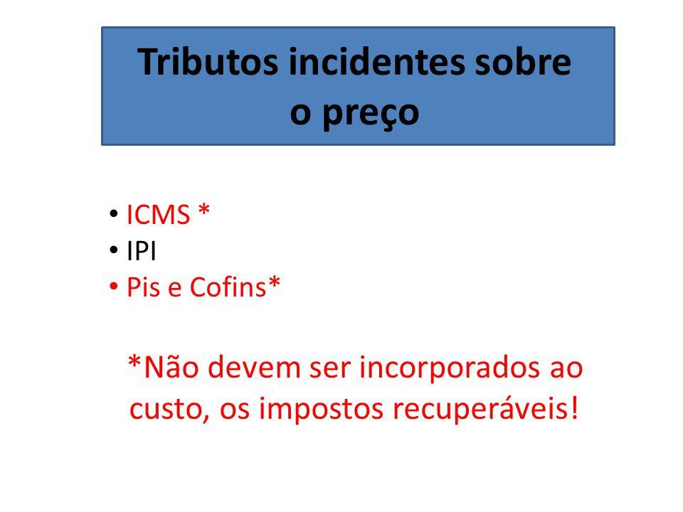 Tributos incidentes sobre o preço ICMS * IPI Pis e Cofins* *Não devem ser incorporados ao custo, os impostos recuperáveis!