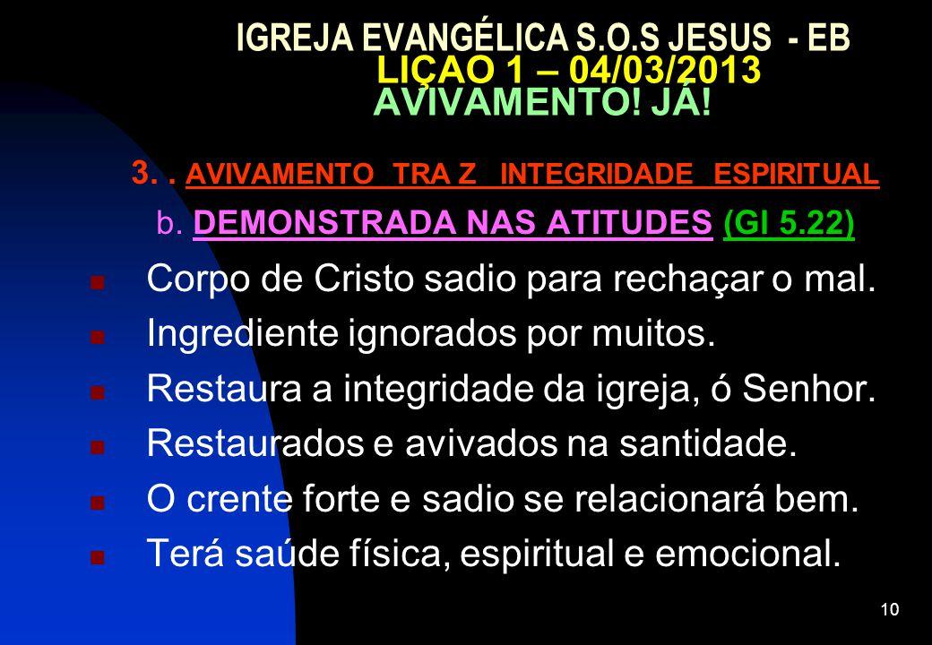 10 IGREJA EVANGÉLICA S.O.S JESUS - EB LIÇAO 1 – 04/03/2013 AVIVAMENTO! JÁ! 3.. AVIVAMENTO TRA Z INTEGRIDADE ESPIRITUAL b. DEMONSTRADA NAS ATITUDES (Gl