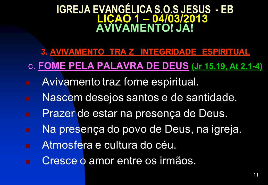 11 IGREJA EVANGÉLICA S.O.S JESUS - EB LIÇAO 1 – 04/03/2013 AVIVAMENTO! JÁ! 3. AVIVAMENTO TRA Z INTEGRIDADE ESPIRITUAL c. FOME PELA PALAVRA DE DEUS (Jr