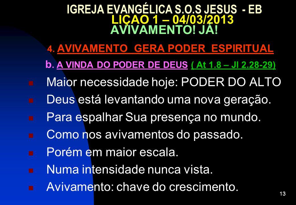 13 IGREJA EVANGÉLICA S.O.S JESUS - EB LIÇAO 1 – 04/03/2013 AVIVAMENTO! JÁ! 4. AVIVAMENTO GERA PODER ESPIRITUAL b. A VINDA DO PODER DE DEUS ( At 1.8 –