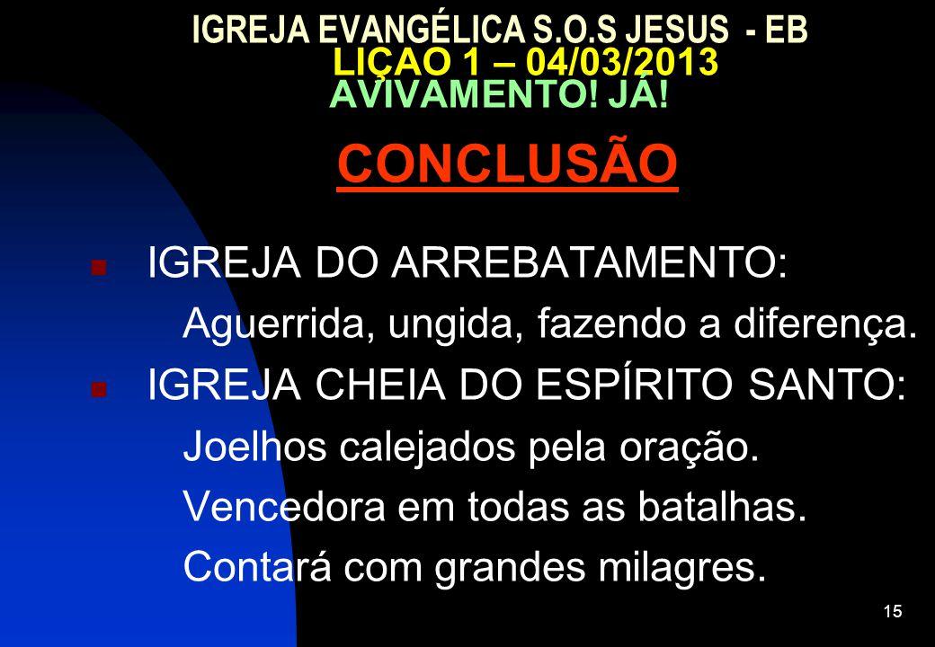 15 IGREJA EVANGÉLICA S.O.S JESUS - EB LIÇAO 1 – 04/03/2013 AVIVAMENTO! JÁ! CONCLUSÃO IGREJA DO ARREBATAMENTO: Aguerrida, ungida, fazendo a diferença.