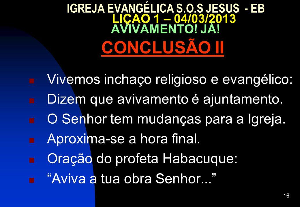 16 IGREJA EVANGÉLICA S.O.S JESUS - EB LIÇAO 1 – 04/03/2013 AVIVAMENTO! JÁ! CONCLUSÃO II Vivemos inchaço religioso e evangélico: Dizem que avivamento é