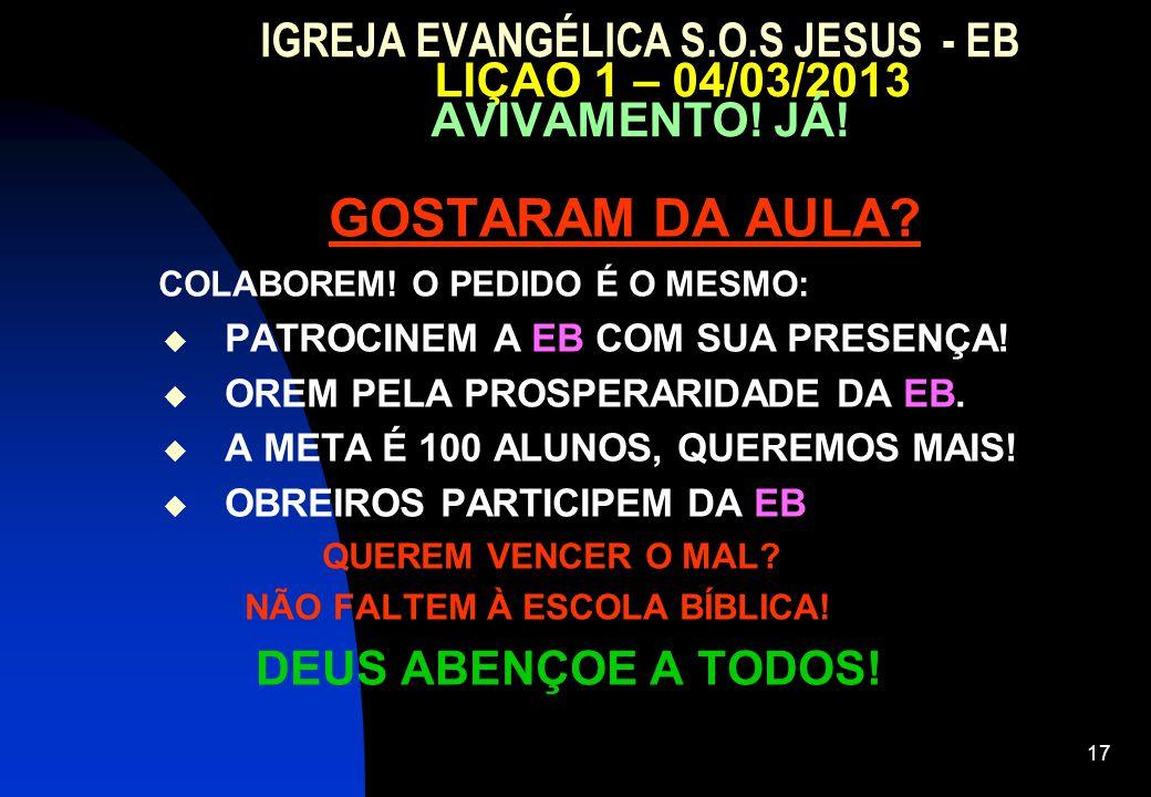 17 IGREJA EVANGÉLICA S.O.S JESUS - EB LIÇAO 1 – 04/03/2013 AVIVAMENTO! JÁ! GOSTARAM DA AULA? COLABOREM! O PEDIDO É O MESMO:  PATROCINEM A EB COM SUA